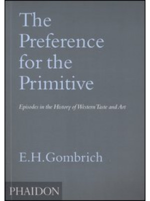 The Preference for the Primitive. Episodes in the History of Western Taste and Art. Ediz. illustrata