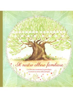 Il nostro albero familiare. Un libro per ricostruire la genealogia e scrivere la storia della famiglia