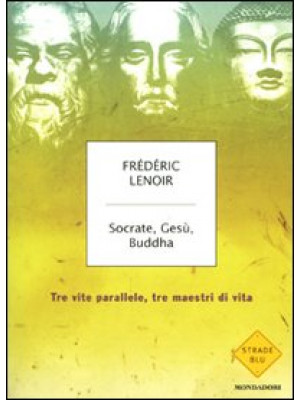 Socrate, Gesù, Buddha. Tre vite parallele, tre maestri di vita
