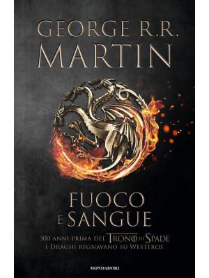 Fuoco e sangue. Vol. 1: Da Aegon I (il Conquistatore) alla reggenza di Aegon III (il Flagello dei Draghi)...