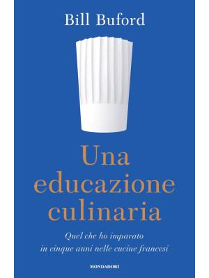 Una educazione culinaria. Quel che ho imparato in cinque anni nelle cucine francesi