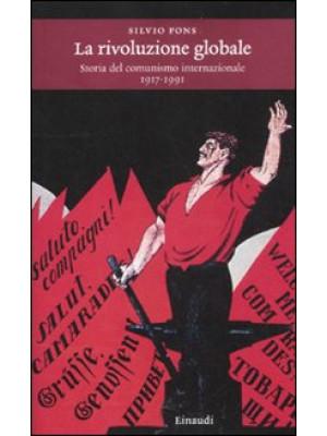 La rivoluzione globale. Storia del comunismo internazionale 1917-1991