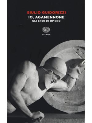 Io, Agamennone. Gli eroi di Omero