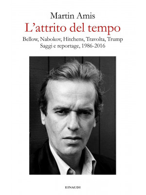 L'attrito del tempo. Bellow, Nabokov, Hitchens, Travolta, Trump. Saggi e reportage, 1986-2016