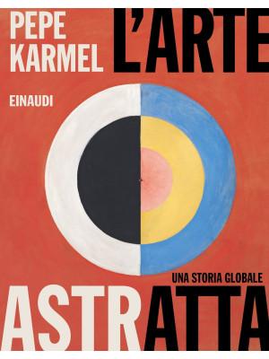L'arte astratta. Una storia globale. Ediz. illustrata
