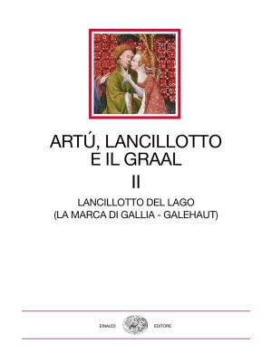 Artù, Lancillotto e il Graal. Vol. 2: Lancillotto del Lago (La marca di Gallia - Galehaut)
