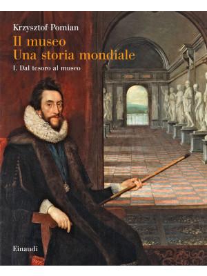 Il museo. Una storia mondiale. Vol. 1: Dal tesoro al museo