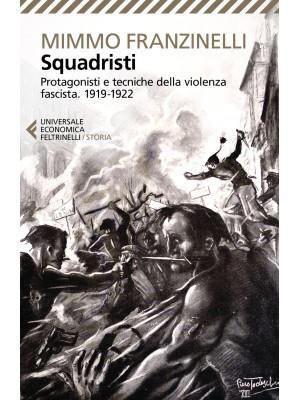 Squadristi. Protagonisti e tecniche della violenza fascista. 1919-1922