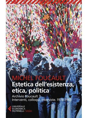 Archivio Foucault. Interventi, colloqui, interviste. Vol. 3: 1978-1985. Estetica dell'esistenza, etica, politica