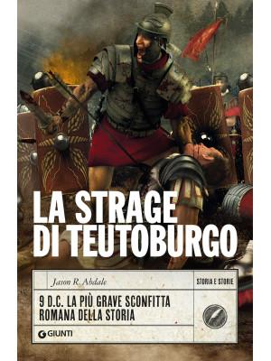 La strage di Teutoburgo. 9 d.C. La più grave sconfitta romana della storia