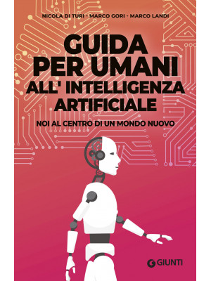 Guida per umani all'intelligenza artificiale. Noi al centro di un mondo nuovo