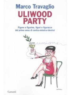Uliwood Party. Figure e figurine, figuri e figuracce del primo anno di centro-sinistra(-destra)