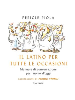 Il latino per tutte le occasioni. Manuale di conversazione per l'uomo d'oggi