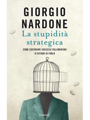 La stupidità strategica. Come costruire successi fallimentari o evitare di farlo