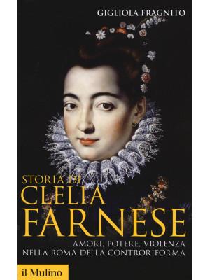 Storia di Clelia Farnese. Amori, potere, violenza nella Roma della Controriforma