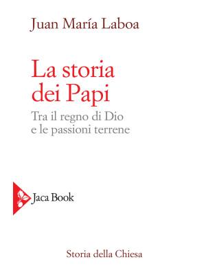 La storia dei papi. Tra il regno di Dio e le passioni terrene