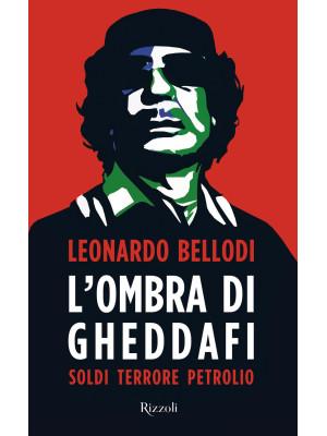 L'ombra di Gheddafi. Soldi, terrore, petrolio