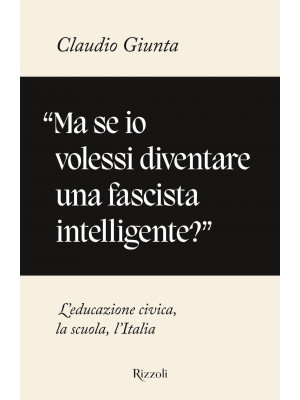 «Ma se io volessi diventare una fascista intelligente?». L'educazione civica, la scuola, l'Italia