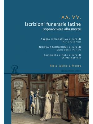 Iscrizioni funerarie latine. Sopravvivere alla morte. Testo latino a fronte