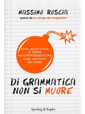 Di grammatica non si muore. Come sopravvivere al virus della punteggiatura e allo sterminio dei verbi