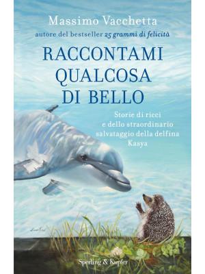Raccontami qualcosa di bello. Storie di ricci e dello straordinario salvataggio della delfina Kasya
