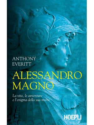 Alessandro Magno. La vita e la misteriosa morte di un conquistatore