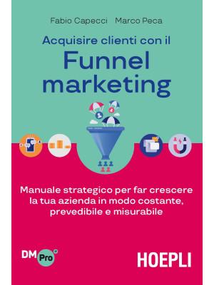 Acquisire clienti con il Funnel marketing. Manuale strategico per far crescere la tua azienda in modo costante, prevedibile e misurabile