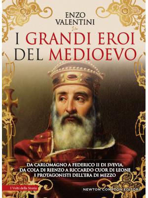 I grandi eroi del Medioevo. Da Carlomagno a Federico II di Svevia, da Cola di Rienzo a Riccardo cuor di leone, i protagonisti dell'era di mezzo