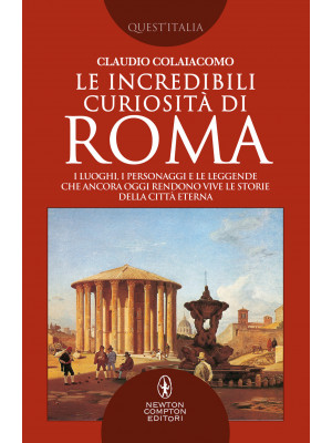 Le incredibili curiosità di Roma. I luoghi, i personaggi e le leggende che ancora oggi rendono vive le storie della Città Eterna Roma