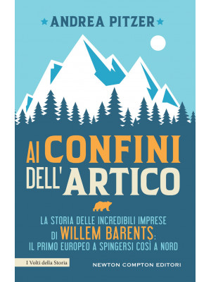 Ai confini dell'Artico. La storia delle incredibili imprese di Willem Barents: il primo europeo a spingersi così a nord