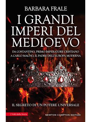 I grandi imperi del Medioevo. Da Costantino, primo imperatore cristiano, a Carlo Magno, il padre dell'Europa moderna