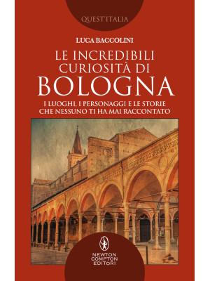 Le incredibili curiosità di Bologna. I luoghi, i personaggi e le storie che nessuno ti ha mai raccontato
