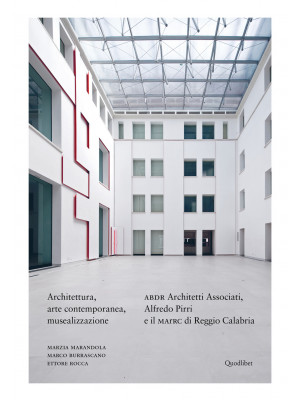 Architettura, arte contemporanea, musealizzazione. ABDR Architetti Associati, Alfredo Pirri e il MArRC di Reggio Calabria. Ediz. illustrata
