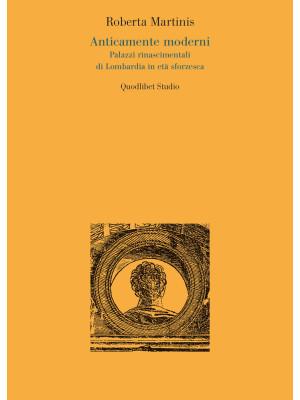 Anticamente moderni. Palazzi rinascimentali di Lombardia in età sforzesca