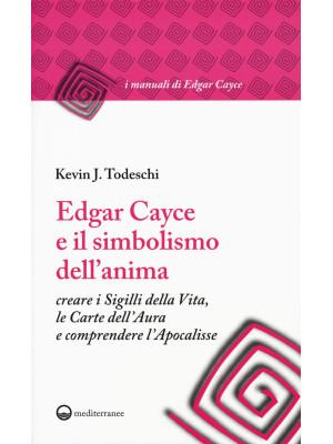 Edgar Cayce e il simbolismo dell'anima. Creare i sigilli della vita, le carte dell'aura e comprendere l'Apocalisse