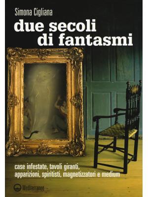 Due secoli di fantasmi. Case infestate, tavoli giranti, apparizioni, spiritisti, magnetizzatori e medium