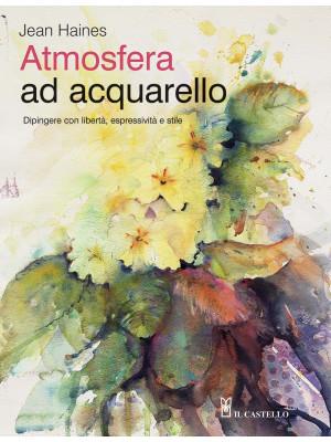 Atmosfera ad acquarello. Dipingere con libertà, espressività e stile. Ediz. a colori
