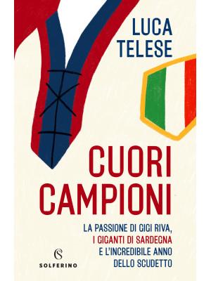 Cuori campioni. La passione di Gigi Riva, i giganti di Sardegna e l'incredibile anno dello scudetto
