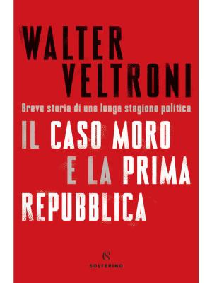 Il caso Moro e la Prima Repubblica. Breve storia di una lunga stagione politica