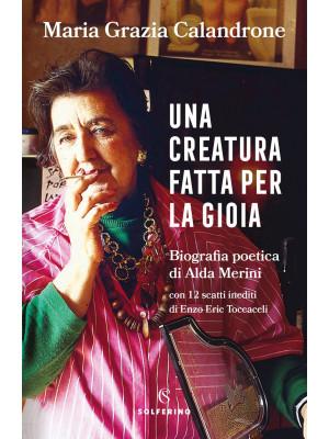 Una creatura fatta per la gioia. Biografia poetica di Alda Merini