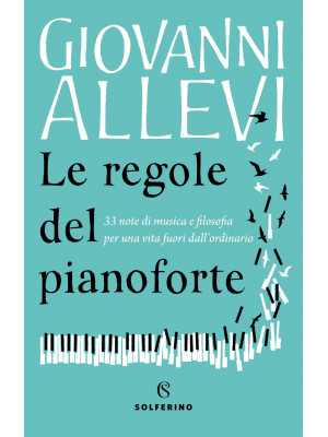 Le regole del pianoforte. 33 note di musica e filosofia per una vita fuori dall'ordinario