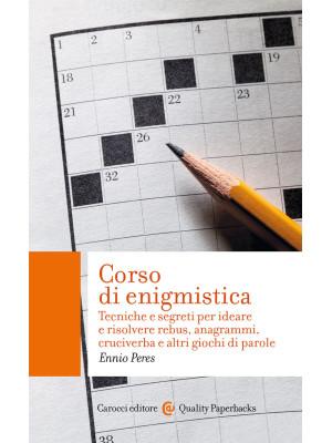 Corso di enigmistica. Tecniche e segreti per ideare e risolvere rebus, anagrammi, cruciverba e altri giochi di parole