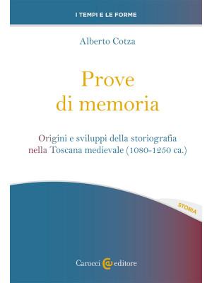 Prove di memoria. Origini e sviluppi della storiografia nella Toscana medievale (1080-1250 ca.)