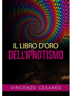 Il libro d'oro dell'ipnotismo. Sul magnetismo personale, ipnotismo, mesmerismo, terapeutica suggestiva e fascinazione