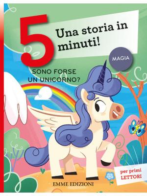 Sono forse un unicorno? Una storia in 5 minuti! Ediz. a colori