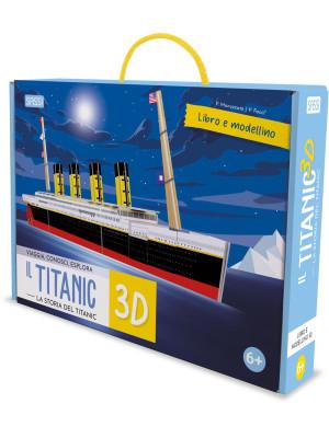 Titanic 3D. La storia del Titanic. Viaggia, conosci, esplora. Ediz. a colori. Con modellino 3D