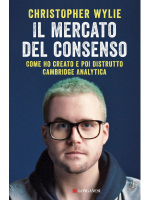 Il mercato del consenso. Come ho creato e poi distrutto Cambridge Analytica