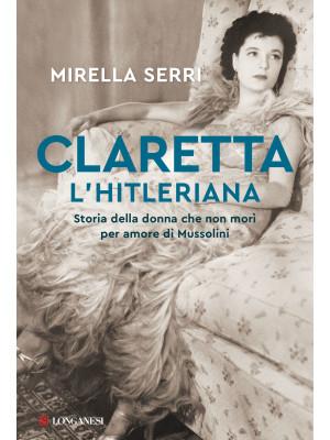 Claretta l'hitleriana. Storia della donna che non morì per amore di Mussolini