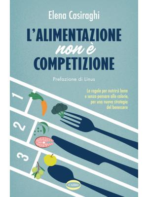 L'alimentazione non è competizione. Le regole per nutrirsi bene e senza pensare alle calorie, per una nuova strategia del benessere