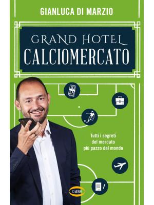 Grand hotel calciomercato. Tutti i segreti del mercato più pazzo del mondo